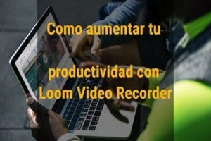 Como aumentar tu productividad con Loom Video Recorder Blog